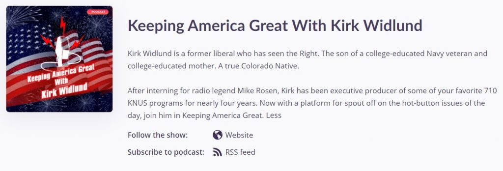 A screenshot of the Keeping America Great Podcast with bio text that reads: Keeping America Great With Kirk Widlund Kirk Widlund is a former liberal who has seen the Right. The son of a college-educated Navy veteran and college-educated mother. A true Colorado Native. After interning for radio legend Mike Rosen, Kirk has been executive producer of some of your favorite 710 KNUS programs for nearly four years. Now with a platform for spout off on the hot-button issues of the day, join him in Keeping America Great.