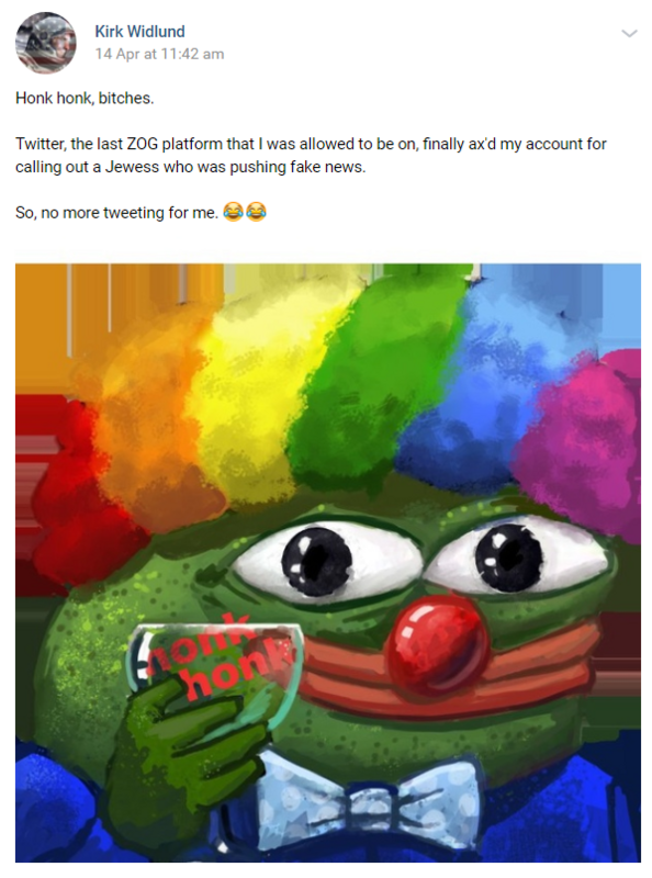 "A post by Kirk on VK that reads: ""Honk honk, bitches. Twitter, the last ZOG platform that I was allowed to be on, finally ax'd my account for calling out a Jewess who was pushing fake news. So, no more tweeting for me."""